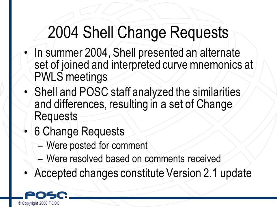 © Copyright 2006 POSC 2004 Shell Change Requests In summer 2004, Shell presented an alternate set of joined and interpreted curve mnemonics at PWLS meetings Shell and POSC staff analyzed the similarities and differences, resulting in a set of Change Requests 6 Change Requests –Were posted for comment –Were resolved based on comments received Accepted changes constitute Version 2.1 update