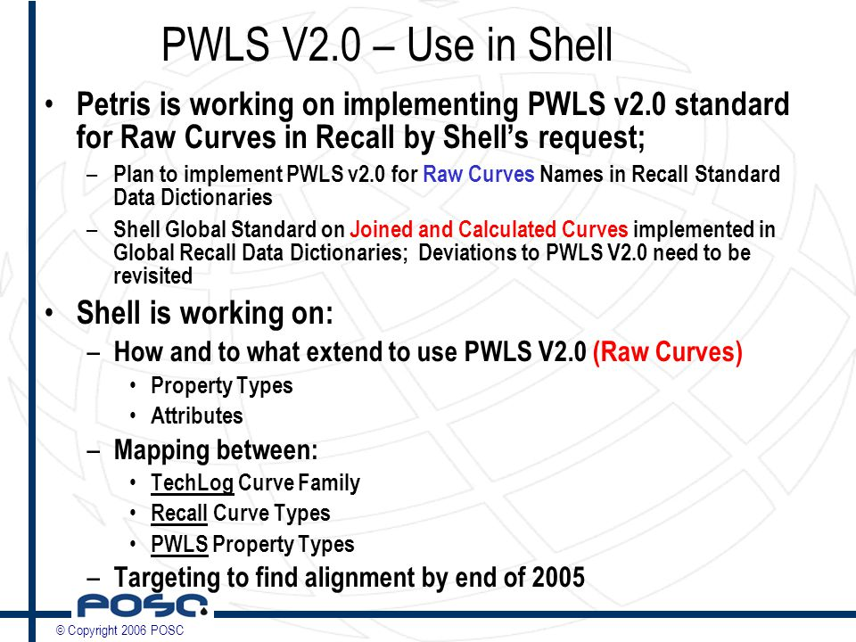 © Copyright 2006 POSC PWLS V2.0 – Use in Shell Petris is working on implementing PWLS v2.0 standard for Raw Curves in Recall by Shell's request; – Plan to implement PWLS v2.0 for Raw Curves Names in Recall Standard Data Dictionaries – Shell Global Standard on Joined and Calculated Curves implemented in Global Recall Data Dictionaries; Deviations to PWLS V2.0 need to be revisited Shell is working on: – How and to what extend to use PWLS V2.0 (Raw Curves) Property Types Attributes – Mapping between: TechLog Curve Family Recall Curve Types PWLS Property Types – Targeting to find alignment by end of 2005
