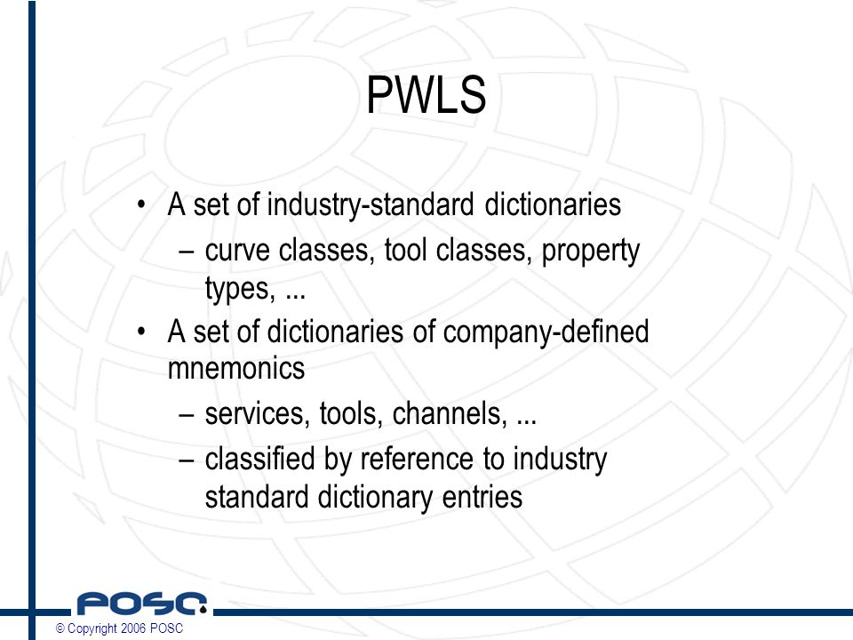 © Copyright 2006 POSC PWLS A set of industry-standard dictionaries –curve classes, tool classes, property types,...