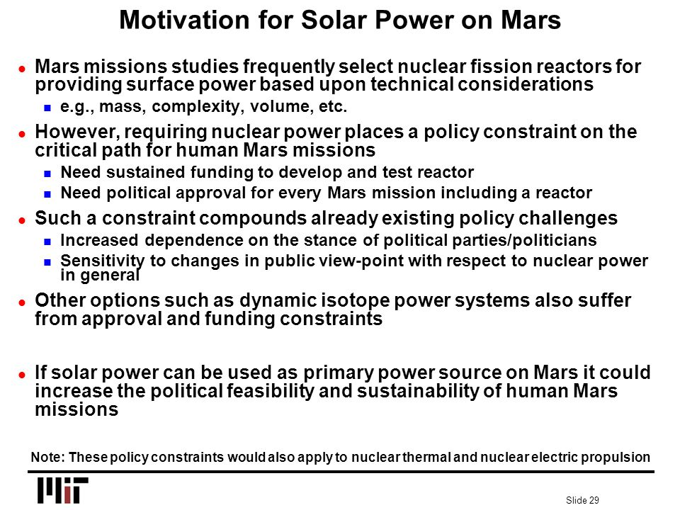 Slide 29 Motivation for Solar Power on Mars l Mars missions studies frequently select nuclear fission reactors for providing surface power based upon technical considerations n e.g., mass, complexity, volume, etc.
