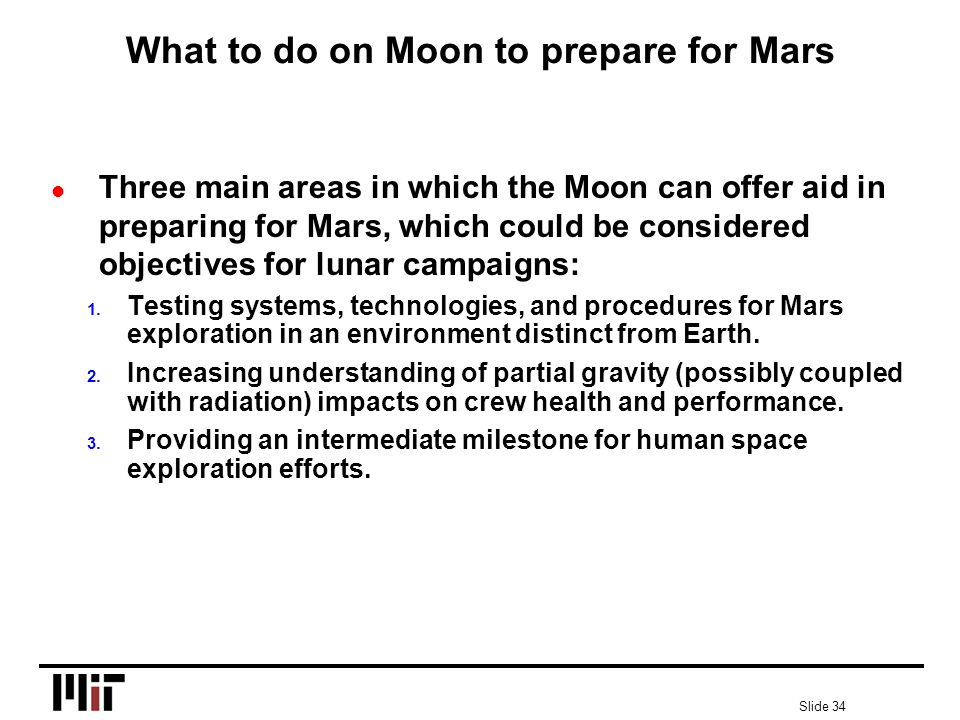 Slide 34 What to do on Moon to prepare for Mars l Three main areas in which the Moon can offer aid in preparing for Mars, which could be considered objectives for lunar campaigns: 1.
