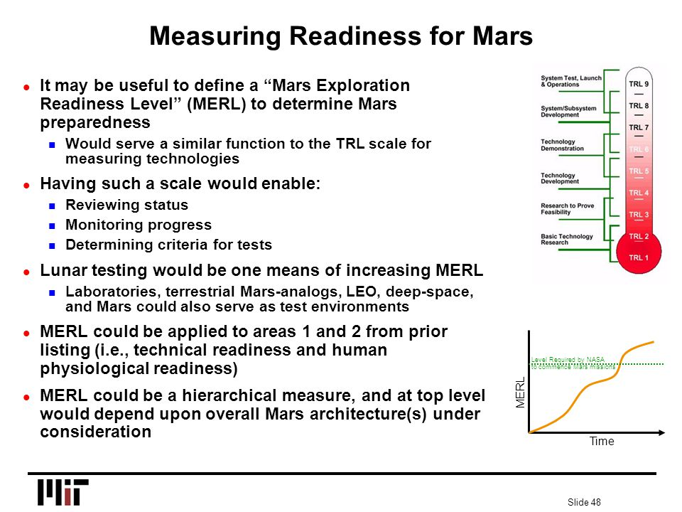 Slide 48 Measuring Readiness for Mars l It may be useful to define a Mars Exploration Readiness Level (MERL) to determine Mars preparedness n Would serve a similar function to the TRL scale for measuring technologies l Having such a scale would enable: n Reviewing status n Monitoring progress n Determining criteria for tests l Lunar testing would be one means of increasing MERL n Laboratories, terrestrial Mars-analogs, LEO, deep-space, and Mars could also serve as test environments l MERL could be applied to areas 1 and 2 from prior listing (i.e., technical readiness and human physiological readiness) l MERL could be a hierarchical measure, and at top level would depend upon overall Mars architecture(s) under consideration MERL Time Level Required by NASA to commence Mars missions