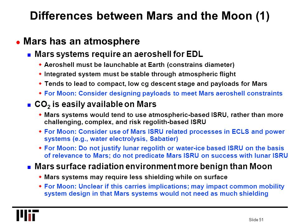 Slide 51 Differences between Mars and the Moon (1) l Mars has an atmosphere n Mars systems require an aeroshell for EDL wAeroshell must be launchable at Earth (constrains diameter) wIntegrated system must be stable through atmospheric flight wTends to lead to compact, low cg descent stage and payloads for Mars wFor Moon: Consider designing payloads to meet Mars aeroshell constraints n CO 2 is easily available on Mars wMars systems would tend to use atmospheric-based ISRU, rather than more challenging, complex, and risk regolith-based ISRU wFor Moon: Consider use of Mars ISRU related processes in ECLS and power systems (e.g., water electrolysis, Sabatier) wFor Moon: Do not justify lunar regolith or water-ice based ISRU on the basis of relevance to Mars; do not predicate Mars ISRU on success with lunar ISRU n Mars surface radiation environment more benign than Moon wMars systems may require less shielding while on surface wFor Moon: Unclear if this carries implications; may impact common mobility system design in that Mars systems would not need as much shielding