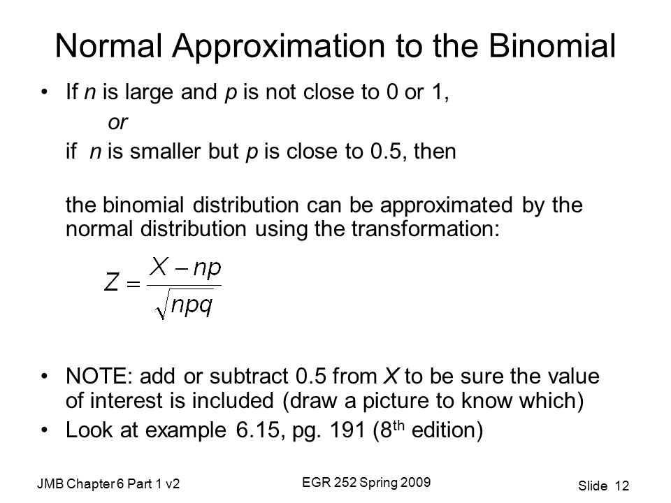 JMB Chapter 6 Part 1 v2 EGR 252 Spring 2009 Slide 12 Normal Approximation to the Binomial If n is large and p is not close to 0 or 1, or if n is smaller but p is close to 0.5, then the binomial distribution can be approximated by the normal distribution using the transformation: NOTE: add or subtract 0.5 from X to be sure the value of interest is included (draw a picture to know which) Look at example 6.15, pg.
