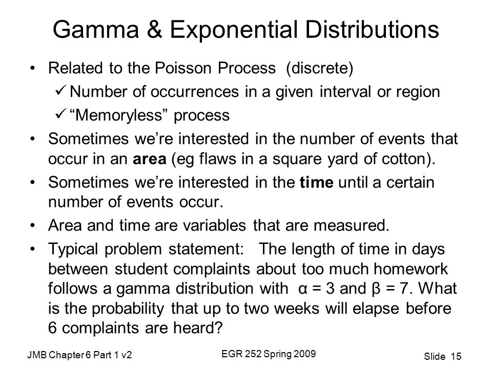 JMB Chapter 6 Part 1 v2 EGR 252 Spring 2009 Slide 15 Gamma & Exponential Distributions Related to the Poisson Process (discrete) Number of occurrences in a given interval or region Memoryless process Sometimes we're interested in the number of events that occur in an area (eg flaws in a square yard of cotton).