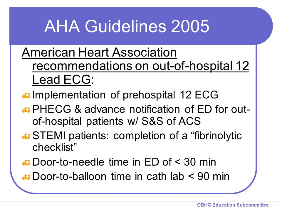 OBHG Education Subcommittee AHA Guidelines 2005 American Heart Association recommendations on out-of-hospital 12 Lead ECG:  Implementation of prehosp