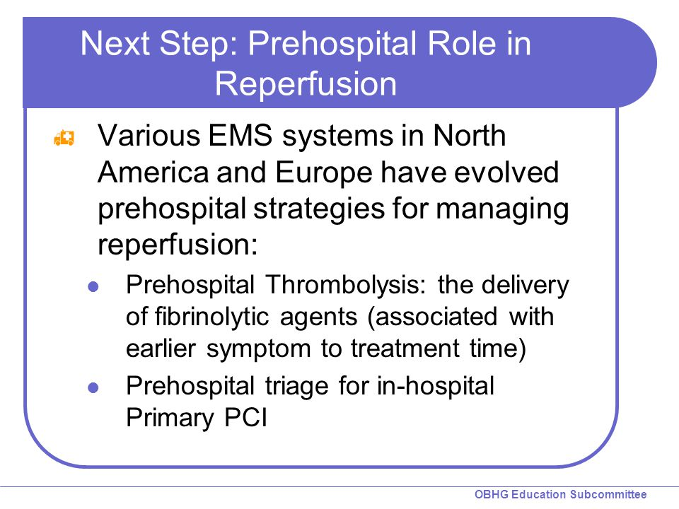 OBHG Education Subcommittee Next Step: Prehospital Role in Reperfusion  Various EMS systems in North America and Europe have evolved prehospital stra