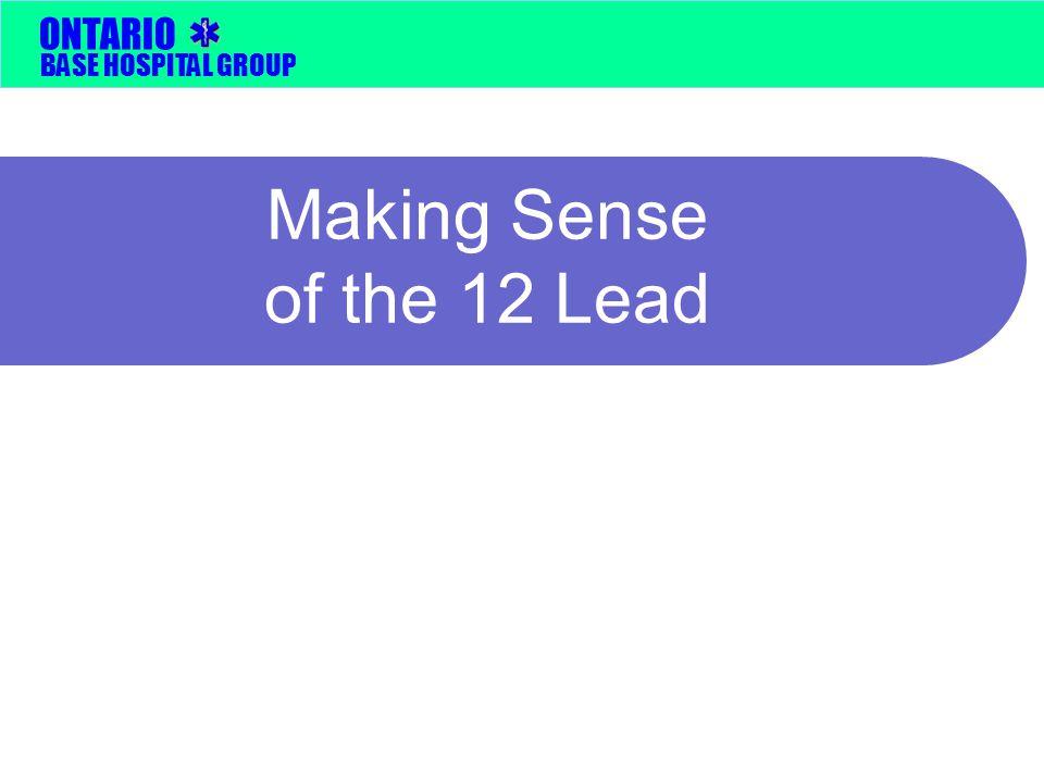BASE HOSPITAL GROUP ONTARIO Making Sense of the 12 Lead