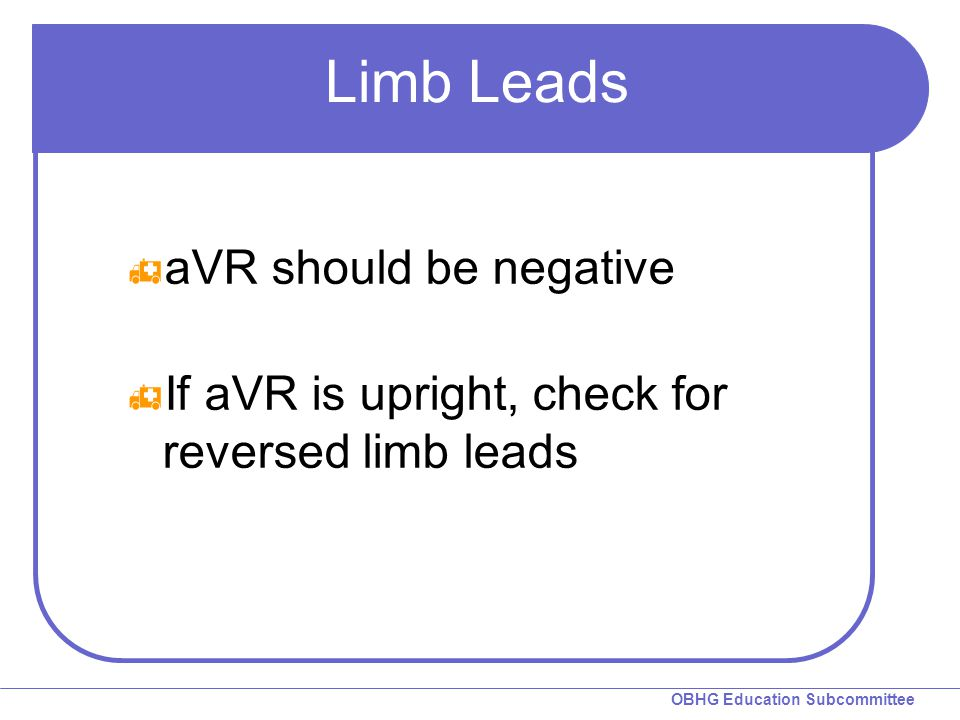 OBHG Education Subcommittee Limb Leads  aVR should be negative  If aVR is upright, check for reversed limb leads