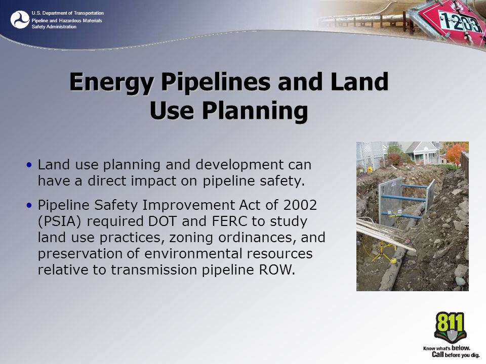 U.S. Department of Transportation Pipeline and Hazardous Materials Safety Administration Land use planning and development can have a direct impact on