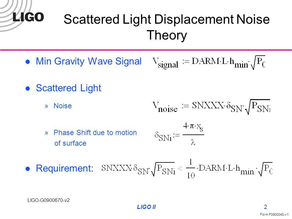 LIGO-G0900670-v2 Form F0900040-v1 LIGO II2 Scattered Light Displacement Noise Theory Min Gravity Wave Signal Scattered Light Requirement: »Phase Shift