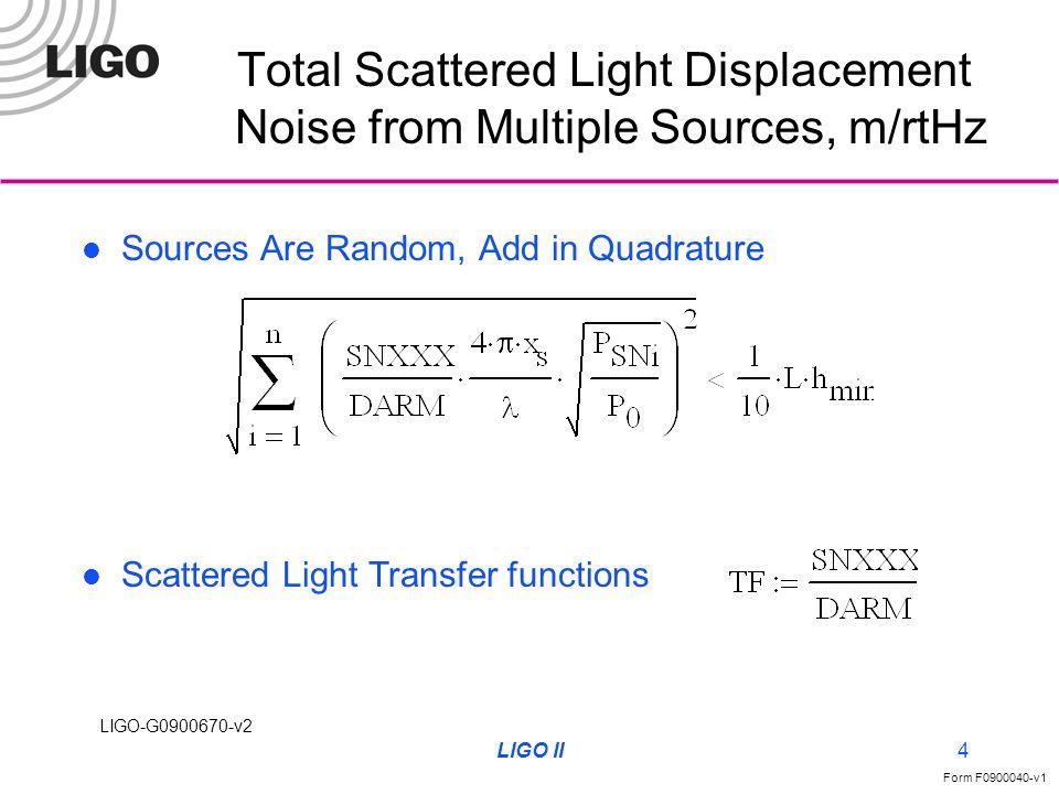 LIGO-G0900670-v2 Form F0900040-v1 LIGO II4 Total Scattered Light Displacement Noise from Multiple Sources, m/rtHz Sources Are Random, Add in Quadrature Scattered Light Transfer functions