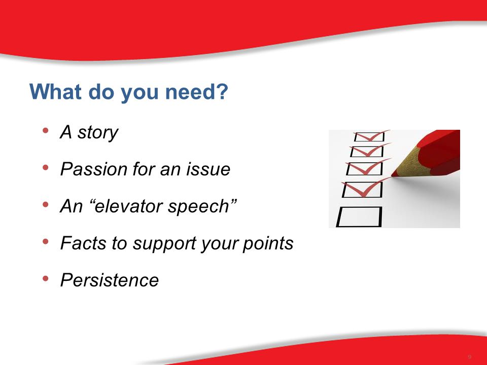 """What do you need? A story Passion for an issue An """"elevator speech"""" Facts to support your points Persistence 9"""