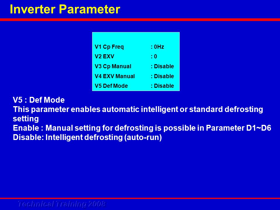 Inverter Parameter V1 Cp Freq: 0Hz V2 EXV: 0 V3 Cp Manual: Disable V4 EXV Manual: Disable V5 Def Mode: Disable V5 : Def Mode This parameter enables automatic intelligent or standard defrosting setting Enable: Manual setting for defrosting is possible in Parameter D1~D6 Disable: Intelligent defrosting (auto-run)