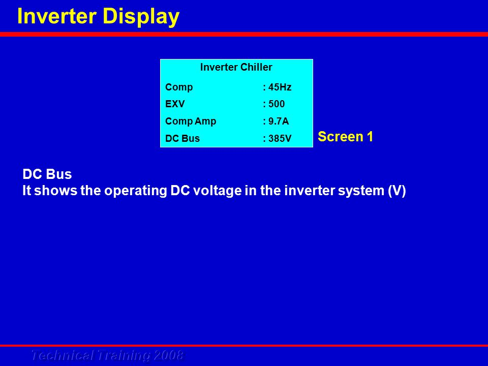 Inverter Display DC Bus It shows the operating DC voltage in the inverter system (V) Inverter Chiller Comp: 45Hz EXV: 500 Comp Amp: 9.7A DC Bus: 385V Screen 1
