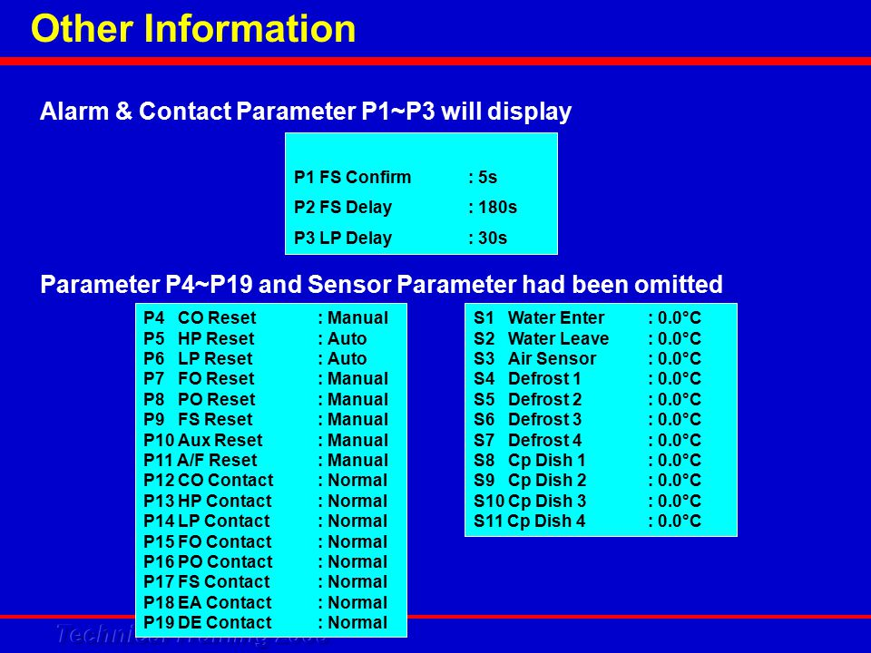 Other Information Alarm & Contact Parameter P1~P3 will display P1 FS Confirm: 5s P2 FS Delay: 180s P3 LP Delay: 30s P4 CO Reset: Manual P5 HP Reset: Auto P6 LP Reset: Auto P7 FO Reset: Manual P8 PO Reset: Manual P9 FS Reset: Manual P10 Aux Reset: Manual P11 A/F Reset: Manual P12 CO Contact: Normal P13 HP Contact: Normal P14 LP Contact: Normal P15 FO Contact: Normal P16 PO Contact: Normal P17 FS Contact: Normal P18 EA Contact: Normal P19 DE Contact: Normal Parameter P4~P19 and Sensor Parameter had been omitted S1 Water Enter: 0.0°C S2 Water Leave: 0.0°C S3 Air Sensor: 0.0°C S4 Defrost 1: 0.0°C S5 Defrost 2: 0.0°C S6 Defrost 3: 0.0°C S7 Defrost 4: 0.0°C S8 Cp Dish 1: 0.0°C S9 Cp Dish 2: 0.0°C S10 Cp Dish 3: 0.0°C S11 Cp Dish 4: 0.0°C