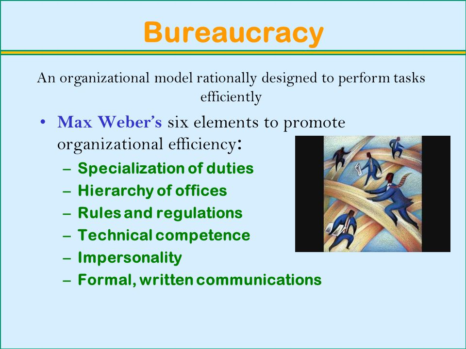 Bureaucracy Max Weber's six elements to promote organizational efficiency : –Specialization of duties –Hierarchy of offices –Rules and regulations –Technical competence –Impersonality –Formal, written communications An organizational model rationally designed to perform tasks efficiently