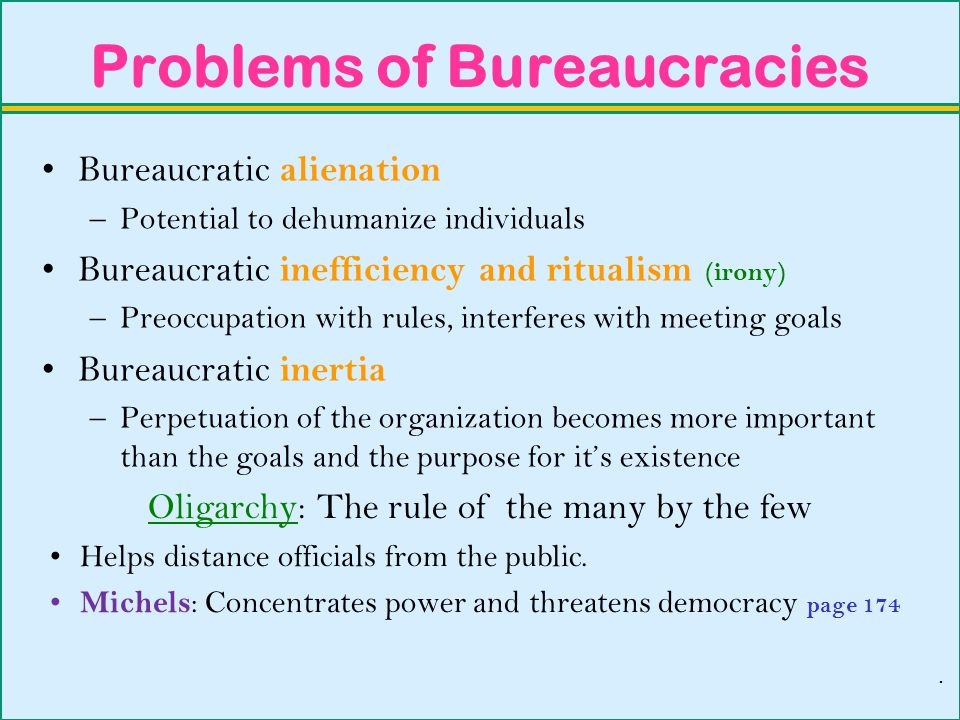 Problems of Bureaucracies Bureaucratic alienation –Potential to dehumanize individuals Bureaucratic inefficiency and ritualism (irony) –Preoccupation with rules, interferes with meeting goals Bureaucratic inertia –Perpetuation of the organization becomes more important than the goals and the purpose for it's existence Oligarchy: The rule of the many by the few Helps distance officials from the public.