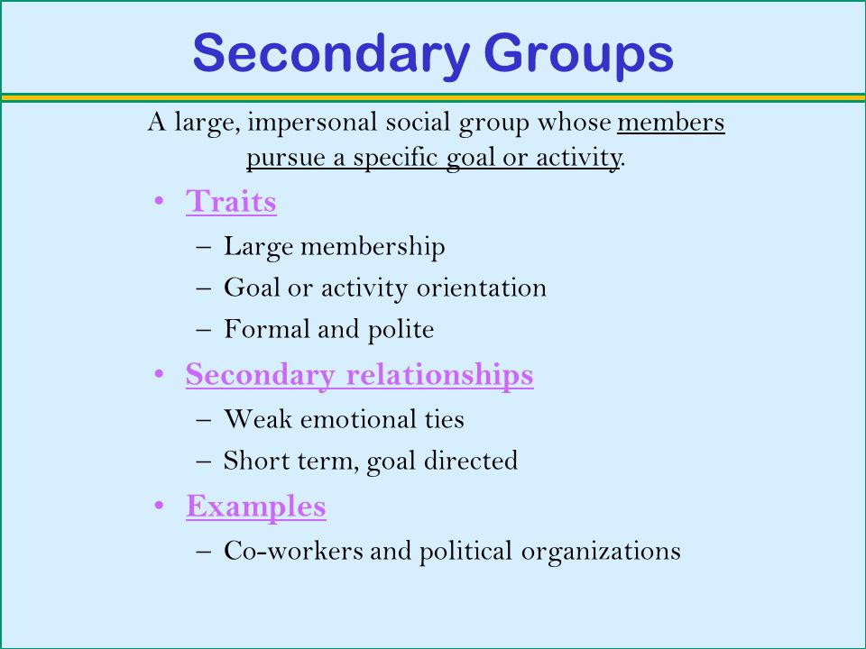Secondary Groups Traits –Large membership –Goal or activity orientation –Formal and polite Secondary relationships –Weak emotional ties –Short term, goal directed Examples –Co-workers and political organizations A large, impersonal social group whose members pursue a specific goal or activity.