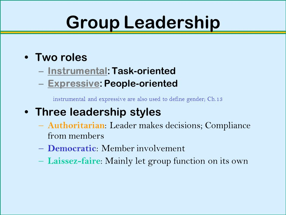 Group Leadership Two roles –Instrumental: Task-oriented –Expressive: People-oriented instrumental and expressive are also used to define gender; Ch.13 Three leadership styles – Authoritarian : Leader makes decisions; Compliance from members – Democratic : Member involvement – Laissez-faire : Mainly let group function on its own
