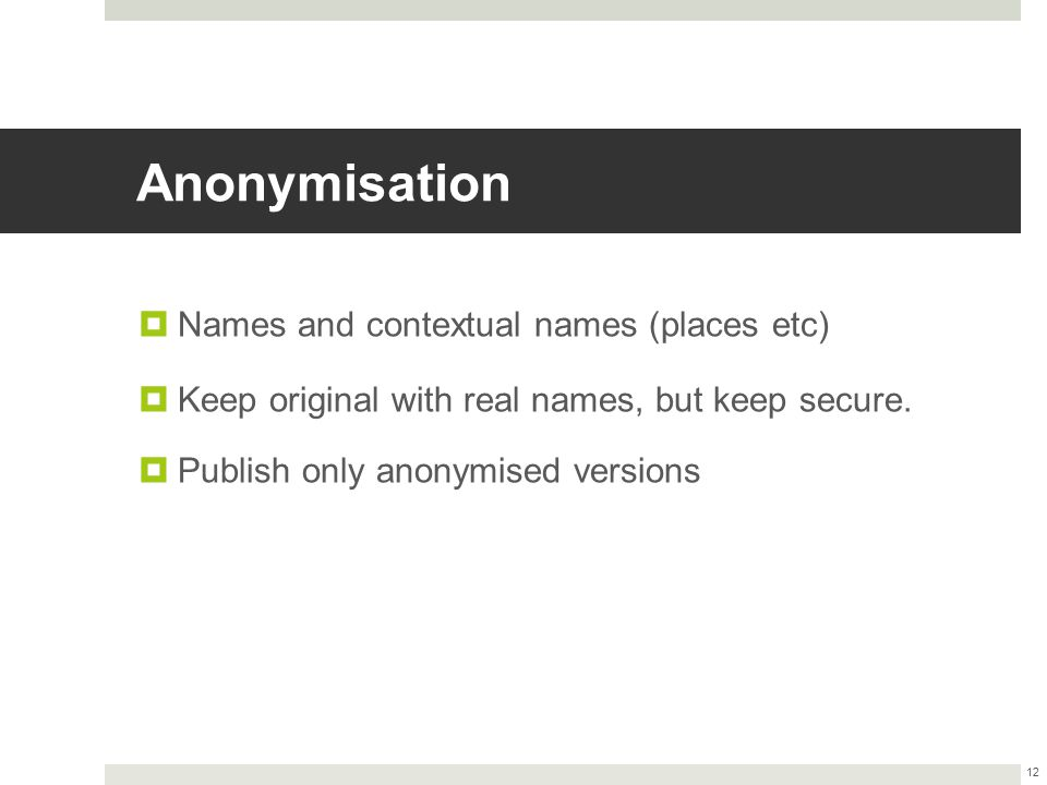 Anonymisation  Names and contextual names (places etc)  Keep original with real names, but keep secure.  Publish only anonymised versions 12