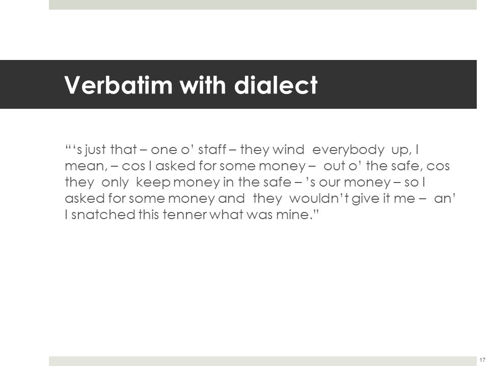 """Verbatim with dialect """"'s just that – one o' staff – they wind everybody up, I mean, – cos I asked for some money – out o' the safe, cos they only kee"""