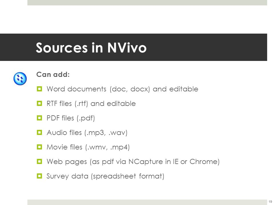 Sources in NVivo Can add:  Word documents (doc, docx) and editable  RTF files (.rtf) and editable  PDF files (.pdf)  Audio files (.mp3,.wav)  Mov