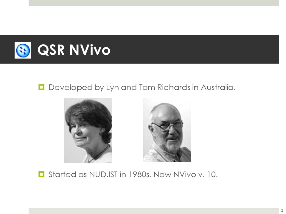 QSR NVivo  Developed by Lyn and Tom Richards in Australia.  Started as NUD.IST in 1980s. Now NVivo v. 10. 2