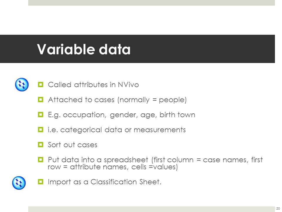 Variable data  Called attributes in NVivo  Attached to cases (normally = people)  E.g. occupation, gender, age, birth town  i.e. categorical data