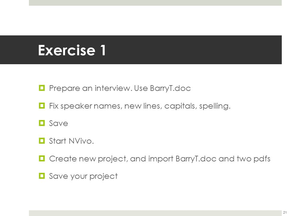 Exercise 1  Prepare an interview. Use BarryT.doc  Fix speaker names, new lines, capitals, spelling.  Save  Start NVivo.  Create new project, and