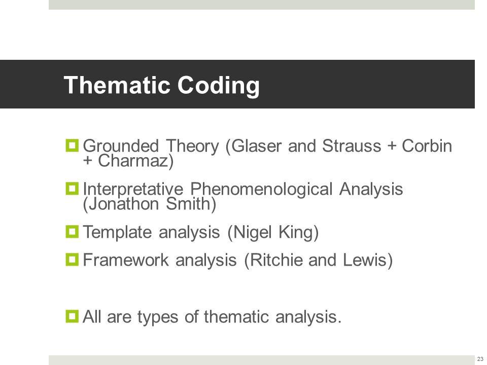 Thematic Coding  Grounded Theory (Glaser and Strauss + Corbin + Charmaz)  Interpretative Phenomenological Analysis (Jonathon Smith)  Template analy