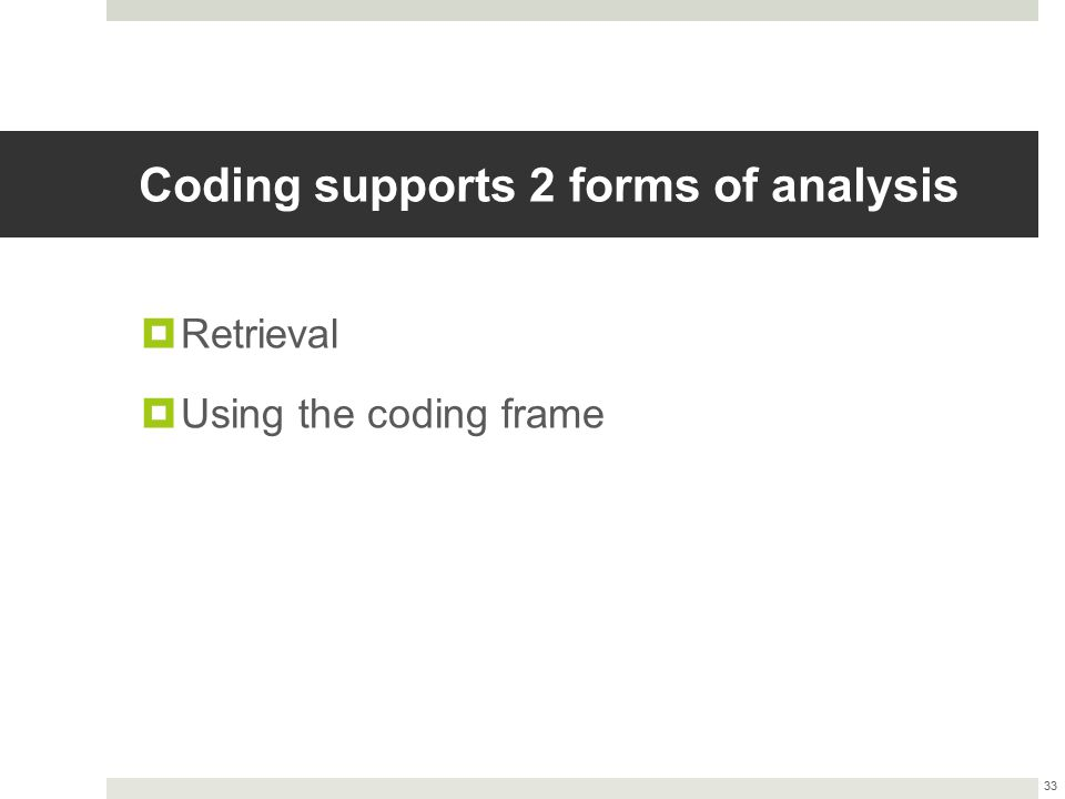 Coding supports 2 forms of analysis  Retrieval  Using the coding frame 33