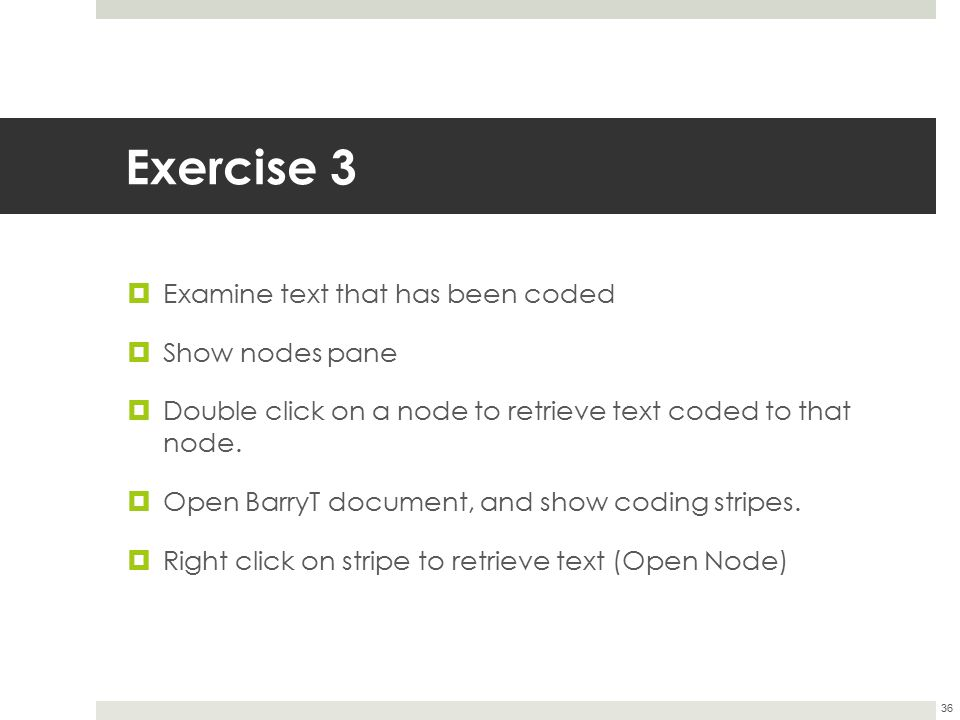Exercise 3  Examine text that has been coded  Show nodes pane  Double click on a node to retrieve text coded to that node.  Open BarryT document,