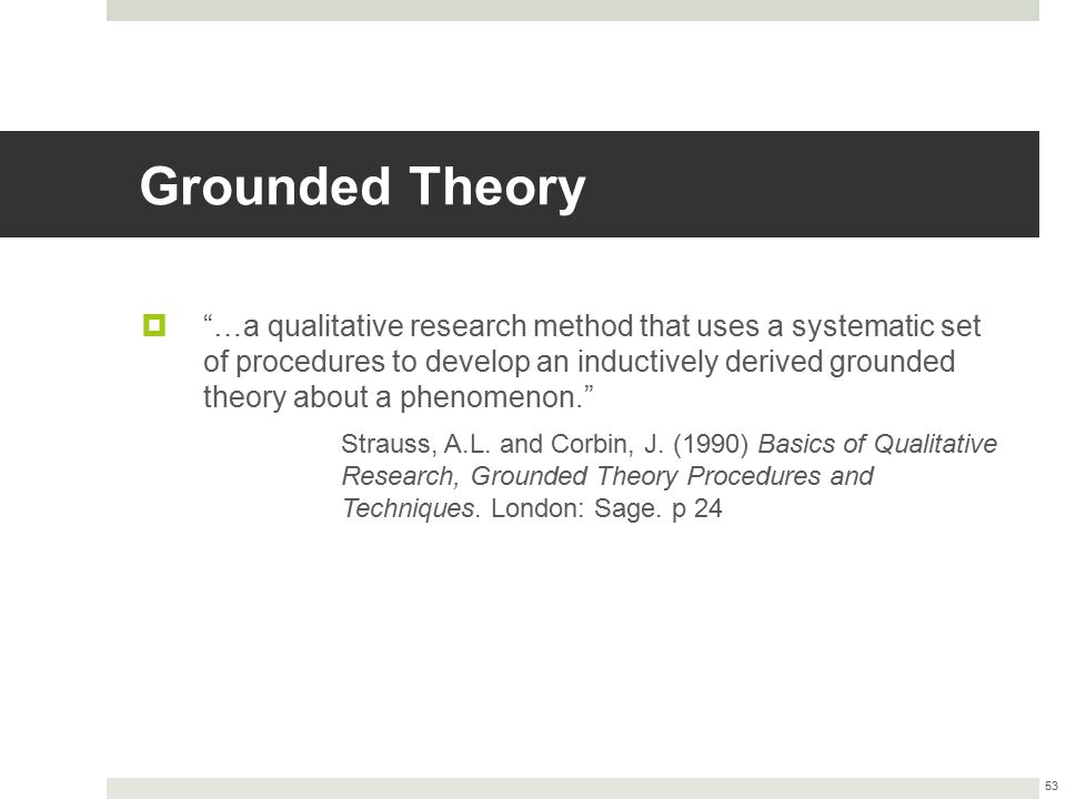 """Grounded Theory  """"…a qualitative research method that uses a systematic set of procedures to develop an inductively derived grounded theory about a p"""