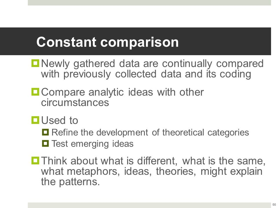 Constant comparison  Newly gathered data are continually compared with previously collected data and its coding  Compare analytic ideas with other c