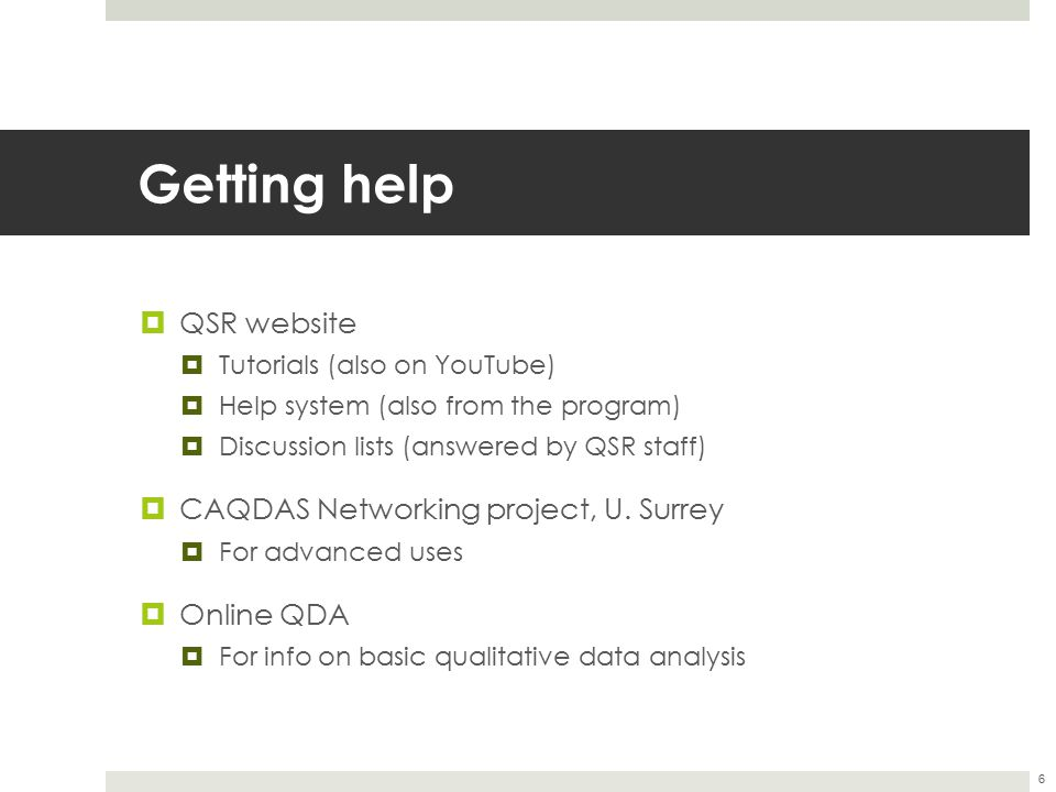 Getting help  QSR website  Tutorials (also on YouTube)  Help system (also from the program)  Discussion lists (answered by QSR staff)  CAQDAS Net