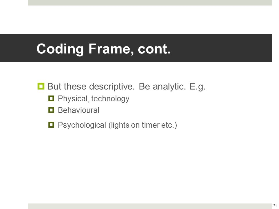 Coding Frame, cont.  But these descriptive. Be analytic. E.g.  Physical, technology  Behavioural  Psychological (lights on timer etc.) 71