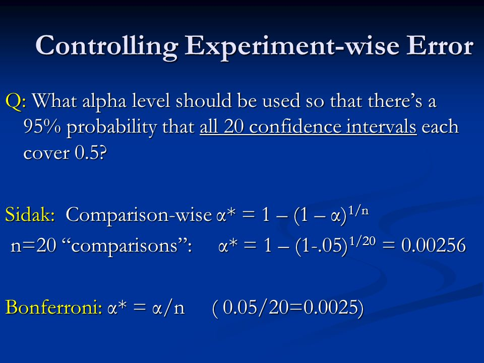 Controlling Experiment-wise Error Q: What alpha level should be used so that there's a 95% probability that all 20 confidence intervals each cover 0.5.