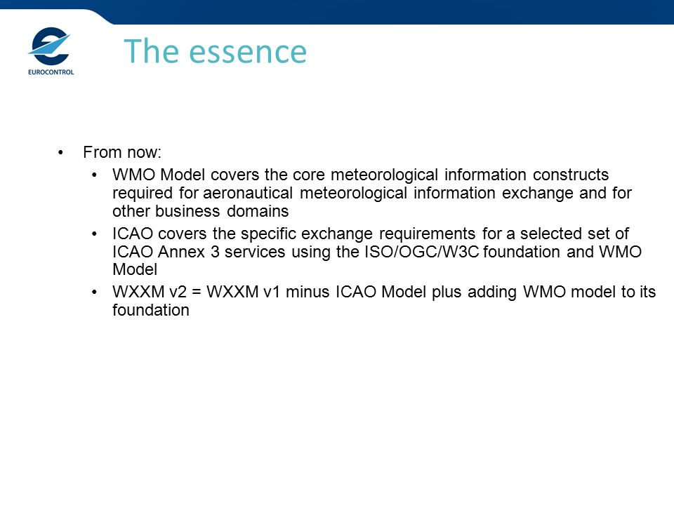From now: WMO Model covers the core meteorological information constructs required for aeronautical meteorological information exchange and for other business domains ICAO covers the specific exchange requirements for a selected set of ICAO Annex 3 services using the ISO/OGC/W3C foundation and WMO Model WXXM v2 = WXXM v1 minus ICAO Model plus adding WMO model to its foundation The essence