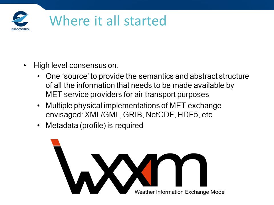 High level consensus on: One 'source' to provide the semantics and abstract structure of all the information that needs to be made available by MET service providers for air transport purposes Multiple physical implementations of MET exchange envisaged: XML/GML, GRIB, NetCDF, HDF5, etc.