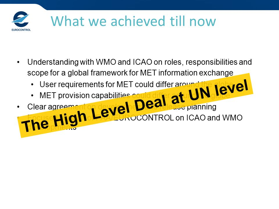 Understanding with WMO and ICAO on roles, responsibilities and scope for a global framework for MET information exchange User requirements for MET could differ around the globe MET provision capabilities could differ around the globe Clear agreement on development and release planning Focused support of FAA/EUROCONTROL on ICAO and WMO developments What we achieved till now The High Level Deal at UN level