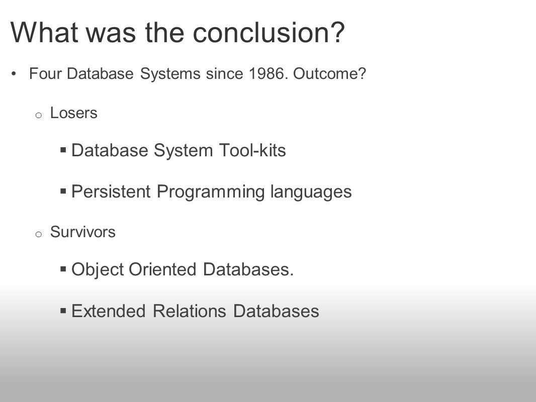 What was the conclusion? Four Database Systems since 1986. Outcome? o Losers  Database System Tool-kits  Persistent Programming languages o Survivor