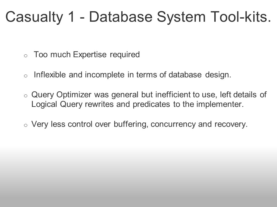 Casualty 1 - Database System Tool-kits. o Too much Expertise required o Inflexible and incomplete in terms of database design. o Query Optimizer was g