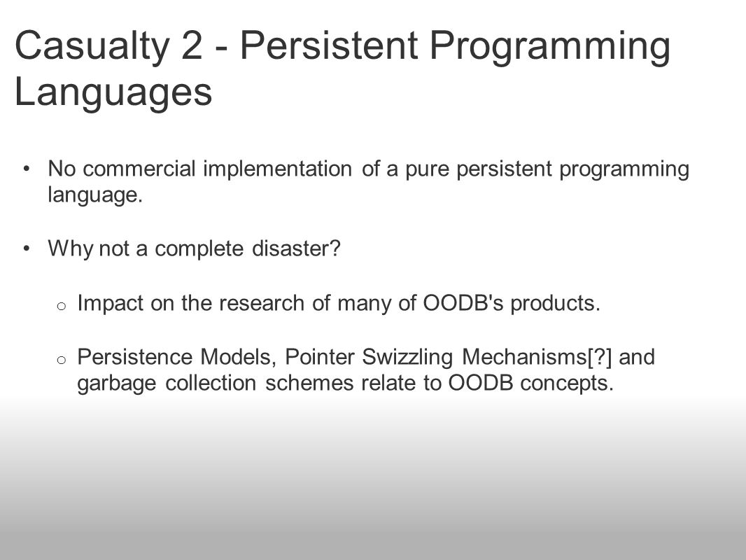 Casualty 2 - Persistent Programming Languages No commercial implementation of a pure persistent programming language. Why not a complete disaster? o I