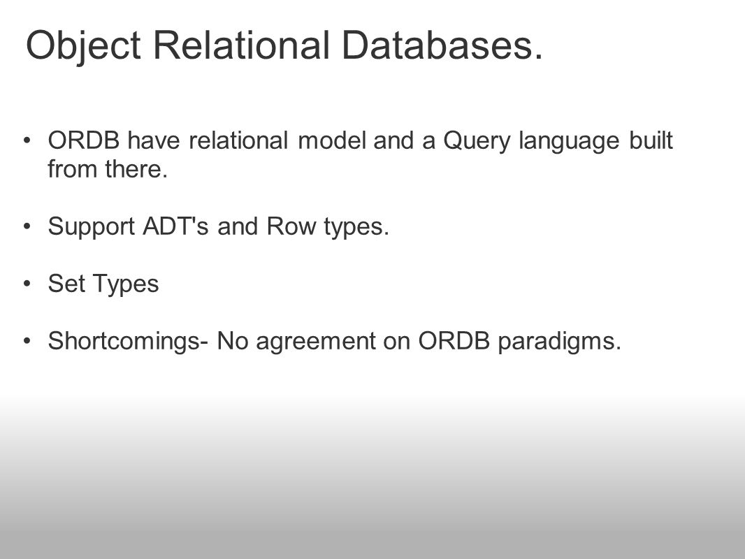 Object Relational Databases. ORDB have relational model and a Query language built from there. Support ADT's and Row types. Set Types Shortcomings- No