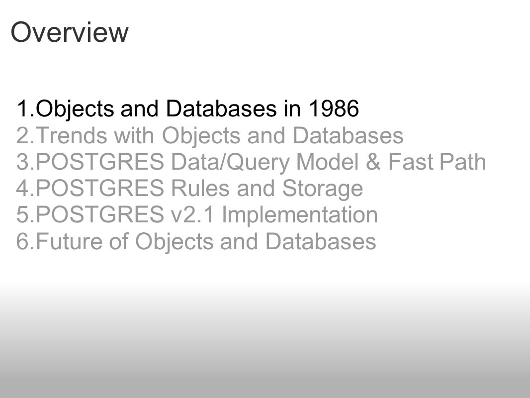 Overview 1.Objects and Databases in 1986 2.Trends with Objects and Databases 3.POSTGRES Data/Query Model & Fast Path 4.POSTGRES Rules and Storage 5.POSTGRES v2.1 Implementation 6.Future of Objects and Databases