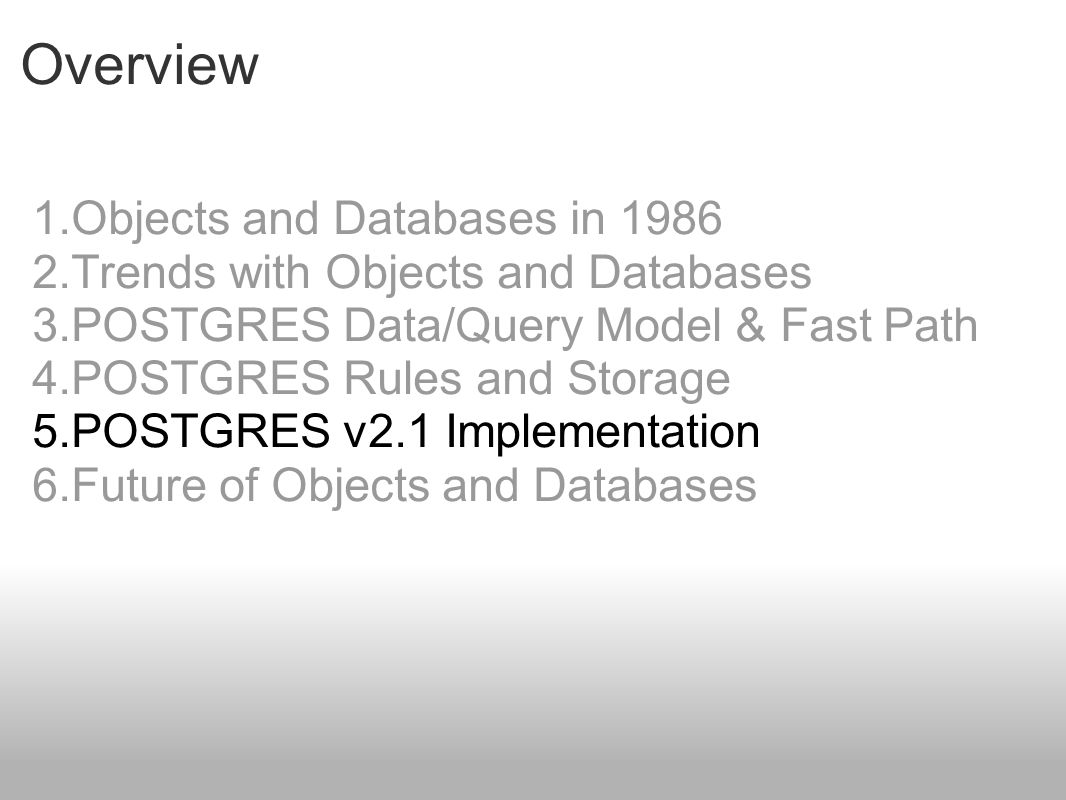 Overview 1.Objects and Databases in 1986 2.Trends with Objects and Databases 3.POSTGRES Data/Query Model & Fast Path 4.POSTGRES Rules and Storage 5.PO