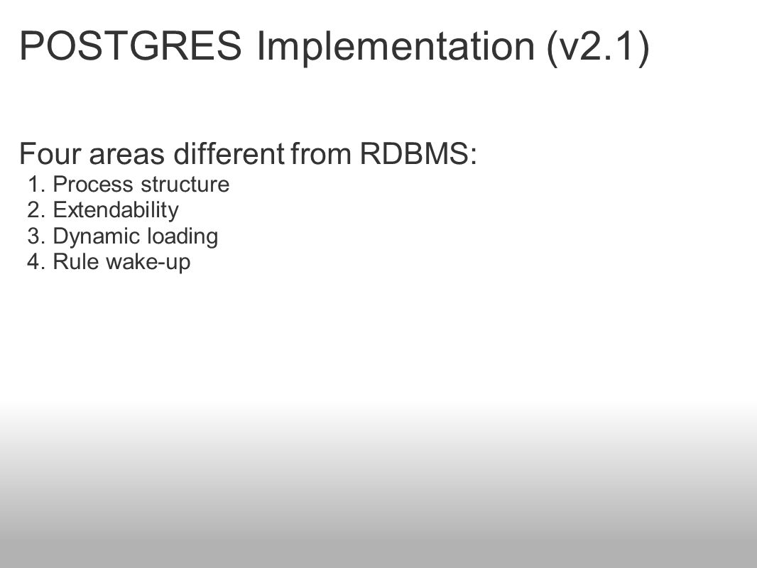 POSTGRES Implementation (v2.1) Four areas different from RDBMS: 1.Process structure 2.Extendability 3.Dynamic loading 4.Rule wake-up