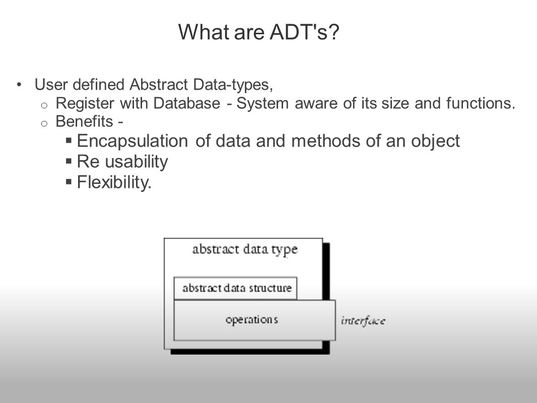 User defined Abstract Data-types, o Register with Database - System aware of its size and functions. o Benefits -  Encapsulation of data and methods