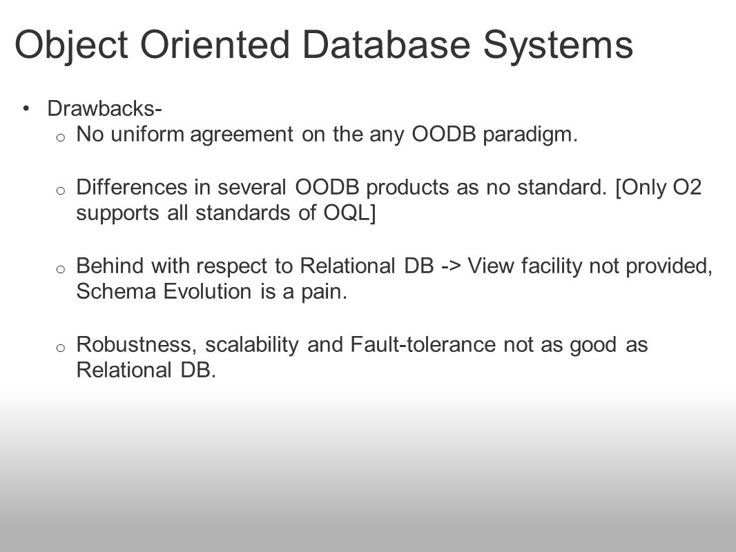 Object Oriented Database Systems Drawbacks- o No uniform agreement on the any OODB paradigm. o Differences in several OODB products as no standard. [O